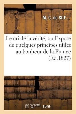 Le Cri de la V�rit�, Ou Expos� de Quelques Principes Utiles Au Bonheur de la France - Sciences Sociales (Paperback)
