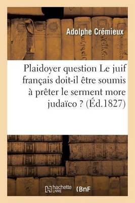 Plaidoyer Sur Cette Question Le Juif Fran�ais Doit-Il �tre Soumis � Pr�ter Le Serment More Juda�co ? - Sciences Sociales (Paperback)