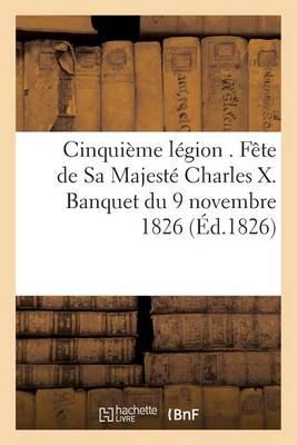 Cinqui�me L�gion . F�te de Sa Majest� Charles X. Banquet Du 9 Novembre 1826 - Litterature (Paperback)