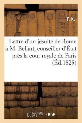 Lettre d'Un J�suite de Rome � M. Bellart, Conseiller d'�tat Pr�s La Cour Royale de Paris - Sciences Sociales (Paperback)