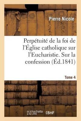 Perp�tuit� de la Foi de l'�glise Catholique Sur l'Eucharistie. Sur La Confession. T. 4 - Religion (Paperback)
