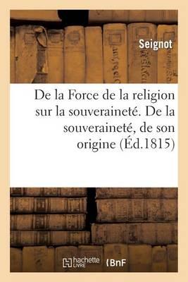 de la Force de la Religion Sur La Souverainet�. de la Souverainet�, de Son Origine - Religion (Paperback)