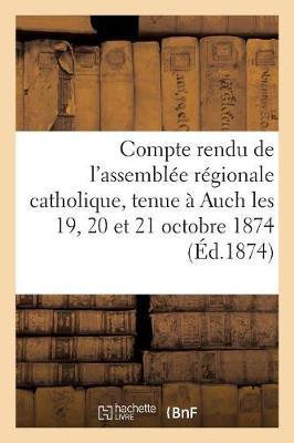 Compte Rendu de l'Assembl�e R�gionale Catholique, Tenue � Auch Les 19, 20 Et 21 Octobre 1874 - Religion (Paperback)