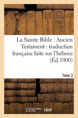 La Sainte Bible: Ancien Testament: Traduction Fran�aise Faite Sur l'H�breu. T3 - Religion (Paperback)