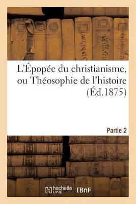 L'�pop�e Du Christianisme, Ou Th�osophie de l'Histoire. Partie 2 - Religion (Paperback)