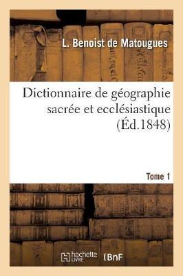 Dictionnaire de G�ographie Sacr�e Et Eccl�siastique, Contenant En Outre Les Tableaux Suivants. T. 1 - Religion (Paperback)