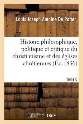 Histoire Philosophique, Politique Et Critique Du Christianisme Et Des �glises Chr�tiennes. T. 6 - Religion (Paperback)