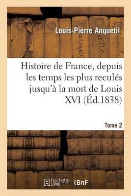 Histoire de France, Depuis Les Temps Les Plus Recules Jusqu a la Mort de Louis XVI. Tome 2 - Histoire (Paperback)