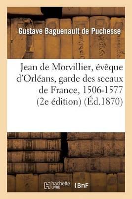 Jean de Morvillier, v que d'Orl ans, Garde Des Sceaux de France, 1506-1577: tude Sur La Politique - Histoire (Paperback)