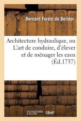 Architecture Hydraulique, Ou l'Art de Conduire, d'�lever Et de M�nager Les Eaux - Savoirs Et Traditions (Paperback)