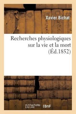 Recherches Physiologiques Sur La Vie Et La Mort (�d.1852) - Sciences (Paperback)