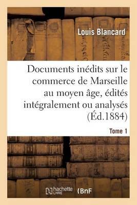 Documents In�dits Sur Le Commerce de Marseille Au Moyen �ge, �dit�s Int�gralement Ou Analys�s. T 1 - Sciences Sociales (Paperback)