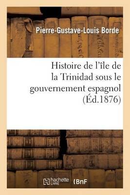 Histoire de l'�le de la Trinidad Sous Le Gouvernement Espagnol - Histoire (Paperback)