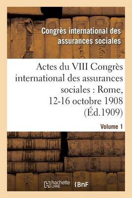 Actes Du VIII Congr�s International Des Assurances Sociales: Rome, 12-16 Octobre 1908. Volume 1 - Sciences Sociales (Paperback)