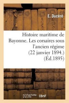 Histoire Maritime de Bayonne. Les Corsaires Sous l'Ancien R�gime (22 Janvier 1894.) - Sciences Sociales (Paperback)