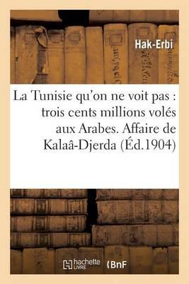 La Tunisie Qu'on Ne Voit Pas: Trois Cents Millions Vol�s Aux Arabes. Affaire de Kala�-Djerda - Histoire (Paperback)