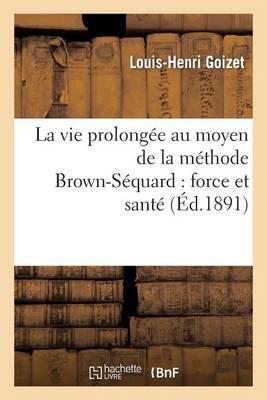 La Vie Prolongee Au Moyen de la Methode Brown-Sequard: Force Et Sante - Sciences (Paperback)