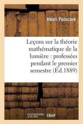 Le�ons Sur La Th�orie Math�matique de la Lumi�re, Profess�es Pendant Le Premier Semestre 1887-1888 - Sciences (Paperback)