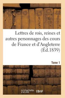 Lettres de Rois, Reines Et Autres Personnages Des Cours de France Et d'Angleterre. Tome 1 - Histoire (Paperback)