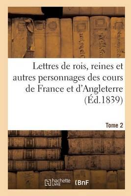 Lettres de Rois, Reines Et Autres Personnages Des Cours de France Et d'Angleterre. Tome 2 - Histoire (Paperback)
