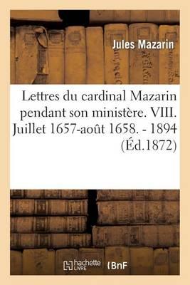 Lettres Du Cardinal Mazarin Pendant Son Minist�re. VIII. Juillet 1657-Ao�t 1658. - 1894 - Histoire (Paperback)