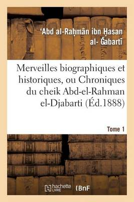 Merveilles Biographiques Et Historiques, Ou Chroniques Du Cheik Abd-El-Rahman El-Djabarti. Tome 1 - Histoire (Paperback)