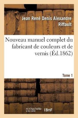 Nouveau Manuel Complet Du Fabricant de Couleurs Et de Vernis. Tome 1 (Paperback)