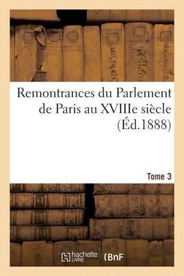 Remontrances Du Parlement de Paris Au Xviiie Siecle. Tome 3 - Histoire (Paperback)