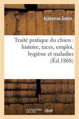 Trait� Pratique Du Chien: Histoire, Races, Emploi, Hygi�ne Et Maladies - Sciences (Paperback)