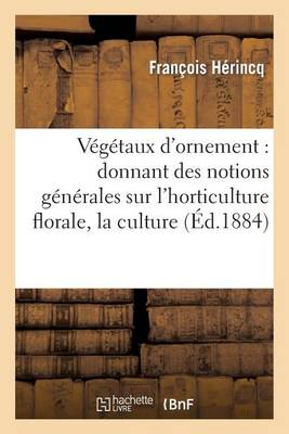 V�g�taux d'Ornement: Donnant Des Notions G�n�rales Sur l'Horticulture Florale, La Culture - Sciences (Paperback)