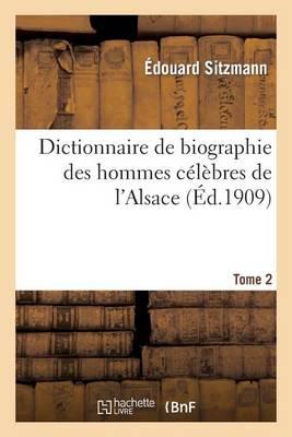 Dictionnaire de Biographie Des Hommes Celebres de L'Alsace. Tome 2: : Depuis Les Temps Les Plus Recules Jusqu'a Nos Jours - Histoire (Paperback)