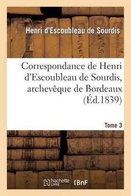 Correspondance de Henri d'Escoubleau de Sourdis, Archev�que de Bordeaux. Tome 3 - Histoire (Paperback)