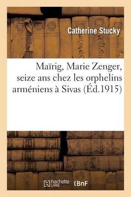 Ma�rig, Marie Zenger, Seize ANS Chez Les Orphelins Arm�niens � Sivas - Histoire (Paperback)