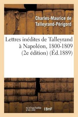 Lettres In�dites de Talleyrand � Napol�on, 1800-1809 (2e �dition) - Histoire (Paperback)