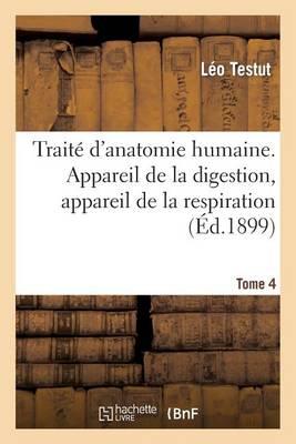 Traite D'Anatomie Humaine. Appareil de La Digestion. Tome 4 (Ed. 1899): Appareil de La Respiration Et de La Phonation, Appareil Uro-Genital, Embryologie - Sciences (Paperback)