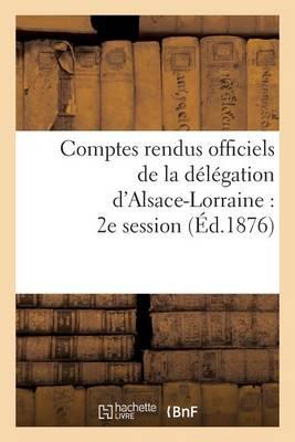 Comptes Rendus Officiels de la Delegation D'Alsace-Lorraine: 2e Session, Du 17 Mai Au 17 Juin 1876 - Sciences Sociales (Paperback)