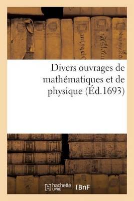 Divers Ouvrages de Math�matiques Et de Physique, Par Messieurs de l'Acad�mie Royale Des Sciences - Sciences (Paperback)