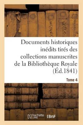 Documents Historiques In�dits Tir�s Des Collections Manuscrites de la Biblioth�que Royale. Tome 4 - Histoire (Paperback)
