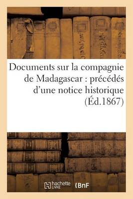 Documents Sur La Compagnie de Madagascar: Pr�c�d�s d'Une Notice Historique - Histoire (Paperback)