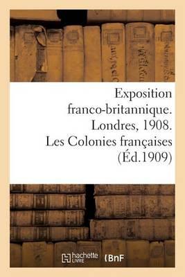 Exposition Franco-Britannique. Londres, 1908. Les Colonies Fran�aises - Histoire (Paperback)