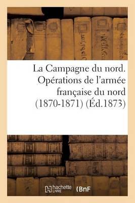 La Campagne Du Nord. Op�rations de l'Arm�e Fran�aise Du Nord (1870-1871). Avec Cartes - Sciences Sociales (Paperback)