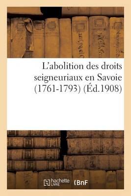 L'Abolition Des Droits Seigneuriaux En Savoie (1761-1793) - Histoire (Paperback)