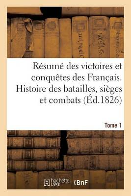 R�sum� Des Victoires Et Conqu�tes Des Fran�ais. Histoire Des Batailles. Tome 1 - Histoire (Paperback)