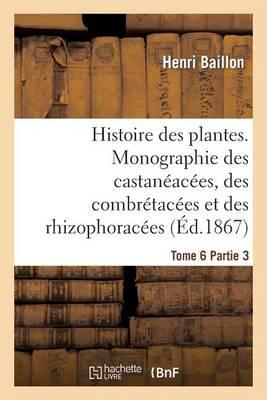 Histoire Des Plantes. Tome 6, Partie 3, Monographie Des Castan�ac�es, Des Combr�tac�es - Sciences (Paperback)