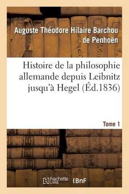 Histoire de la Philosophie Allemande Depuis Le�bnitz Jusqu'� Hegel. Tome 1 - Philosophie (Paperback)