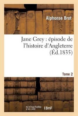 Jane Grey: �pisode de l'Histoire d'Angleterre. Tome 2 - Litterature (Paperback)