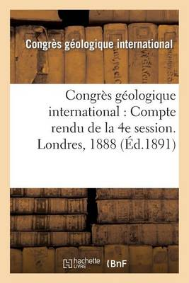 Congres Geologique International: Compte Rendu de La 4e Session. Londres, 1888 - Sciences (Paperback)