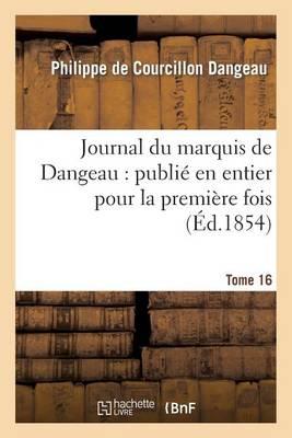 Journal Du Marquis de Dangeau: Publi� En Entier Pour La Premi�re Fois. Tome 16 - Histoire (Paperback)