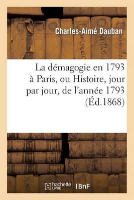 La D�magogie En 1793 � Paris, Ou Histoire, Jour Par Jour, de l'Ann�e 1793: Accompagn�e - Histoire (Paperback)