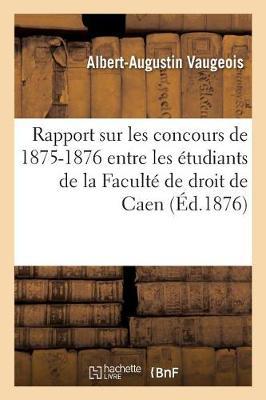 Rapport Sur Les Concours de 1875-1876 Entre Les �tudiants de la Facult� de Droit de Caen - Sciences Sociales (Paperback)